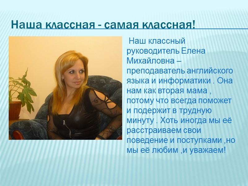 Наша классная - самая классная!  Наш классный руководитель Елена Михайловна – преподаватель английского