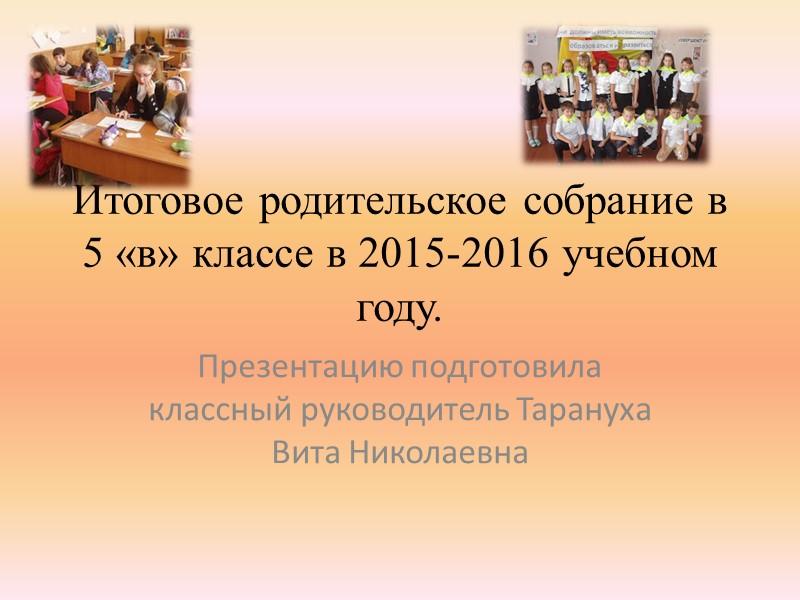 Итоговое родительское собрание в 5 «в» классе в 2015-2016 учебном году. Презентацию подготовила классный