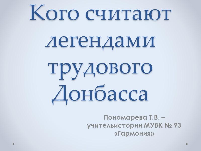 Кого считают легендами трудового Донбасса  Пономарева Т.В. – учительистории МУВК № 93 «Гармония»