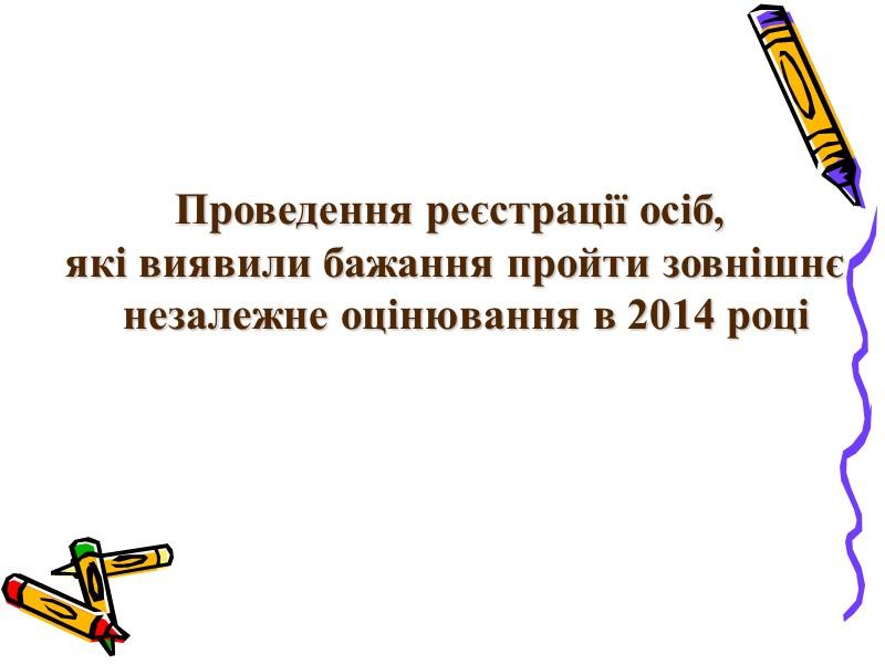 Проведення реєстрації осіб,  які виявили бажання пройти зовнішнє незалежне оцінювання в 2014 році