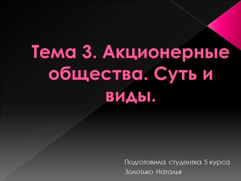 Тема 3. Акционерные общества. Суть и виды. Подготовила студентка 5 курса Золотько Наталья