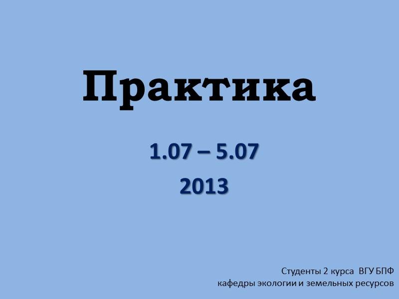 Практика 1.07 – 5.07 2013 Студенты 2 курса  ВГУ БПФ  кафедры экологии