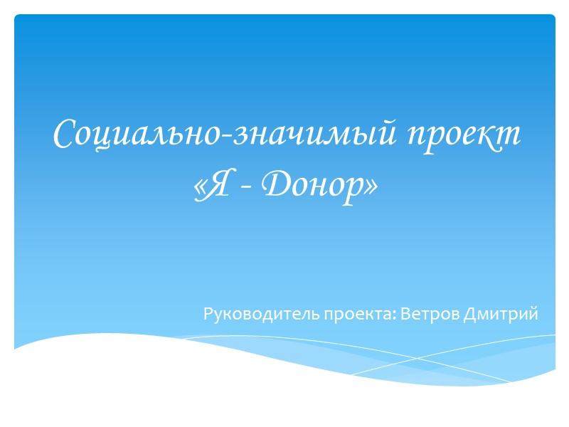 Социально-значимый проект «Я - Донор» Руководитель проекта: Ветров Дмитрий