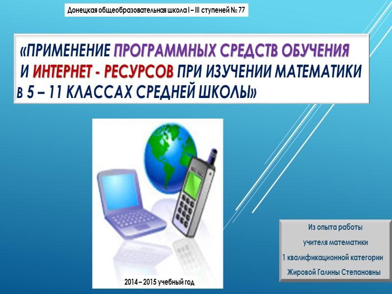 «Применение программных средств обучения   и интернет - ресурсов при изучении математики