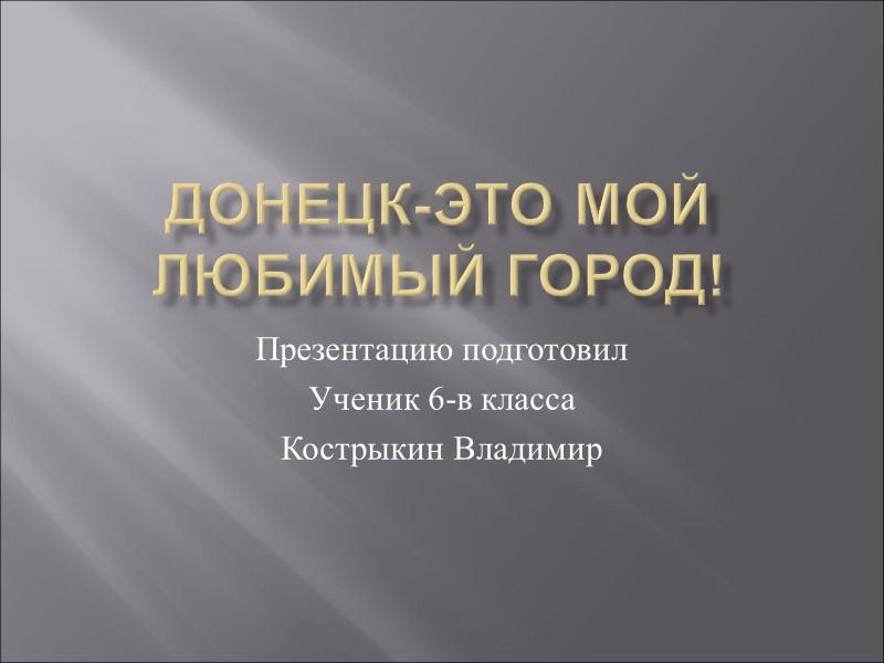Донецк-это мой любимый город! Презентацию подготовил Ученик 6-в класса Кострыкин Владимир