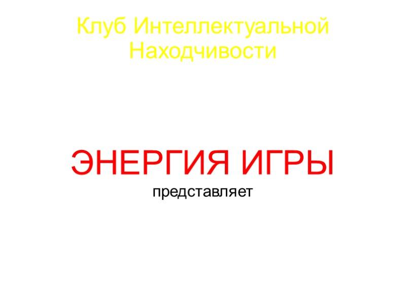 Клуб Интеллектуальной Находчивости ЭНЕРГИЯ ИГРЫ представляет