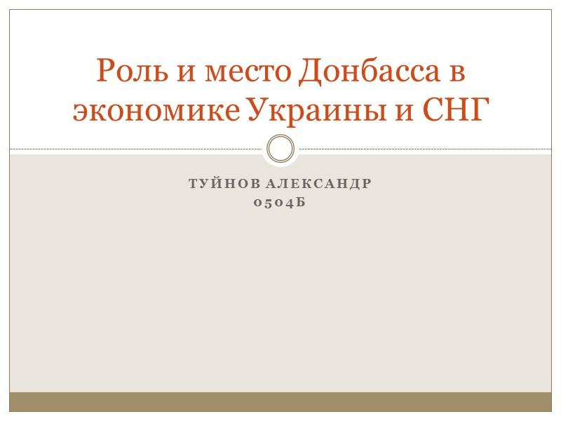 Туйнов Александр 0504Б Роль и место Донбасса в экономике Украины и СНГ