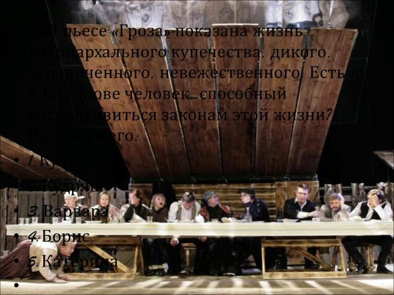 5). Как звали мужа Катерины? Борис Тихон Кудряш Акакий