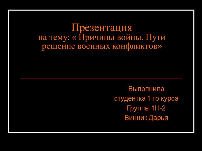Презентация на тему: « Причины войны. Пути решение военных конфликтов»  Выполнила  студентка