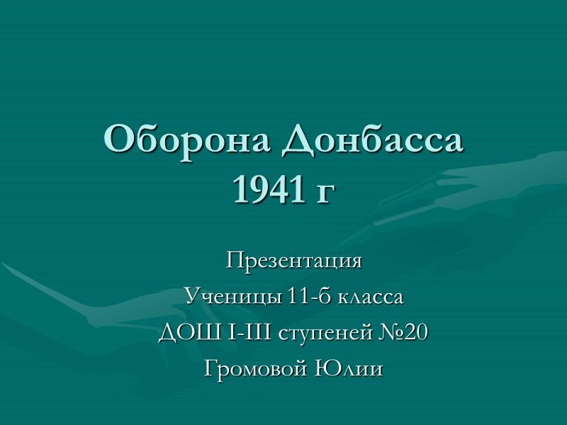 Оборона Донбасса 1941 г Презентация Ученицы 11-б класса ДОШ I-III ступеней №20 Громовой Юлии