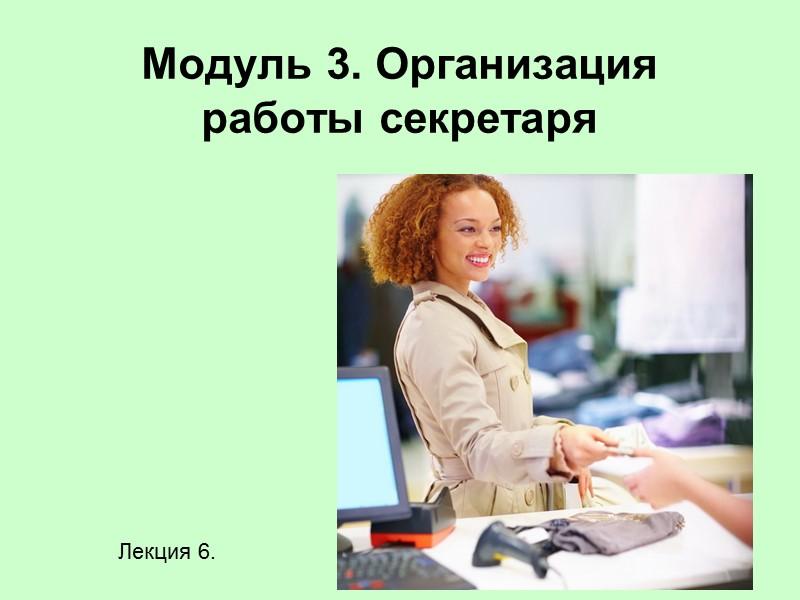 Модуль 3. Организация работы секретаря Лекция 6.