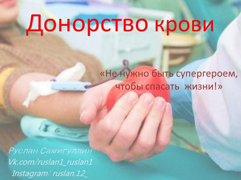 Донорство крови Руслан Самигуллин Vk.com/ruslan1_ruslan1 Instagram: ruslan.12_ «Не нужно быть супергероем, чтобы спасать