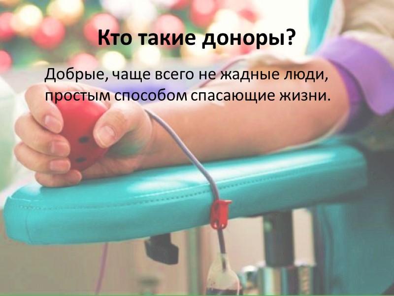 Еще плюсы: ПОЧЕТНО (один донор спасает сразу 3-х пациентов) ПОЛЕЗНО (доноры живут на 5