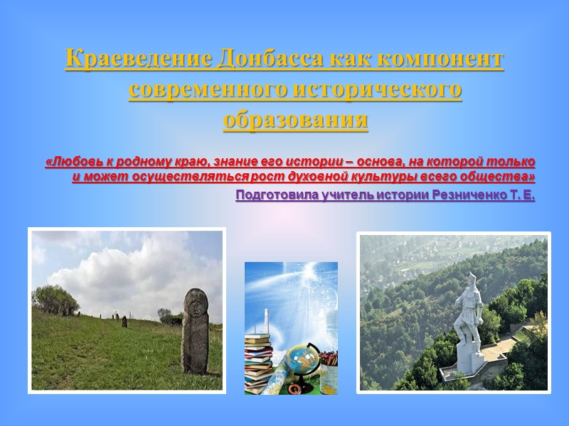 Краеведение Донбасса как компонент современного исторического образования  «Любовь к родному краю, знание его