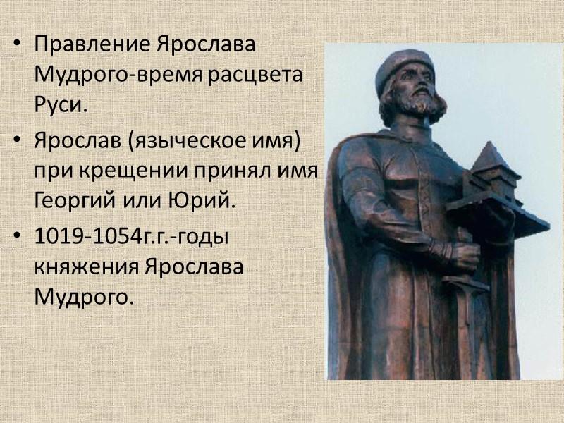 Правление Ярослава Мудрого-время расцвета Руси. Ярослав (языческое имя) при крещении принял имя Георгий или