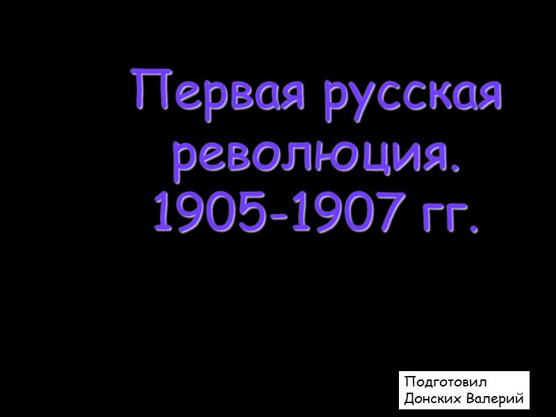 Первая русская революция. 1905-1907 гг. Подготовил Донских Валерий