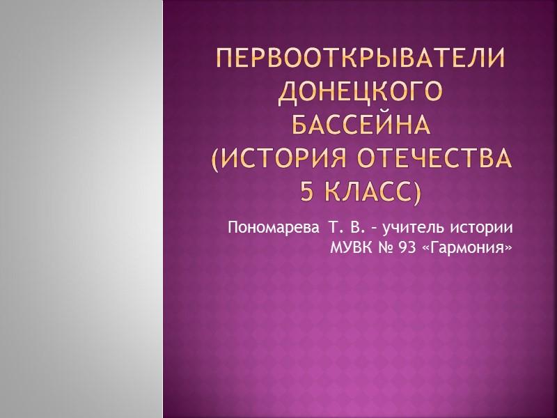 Первооткрыватели донецкого бассейна (История Отечества 5 класс) Пономарева Т. В. – учитель истории МУВК