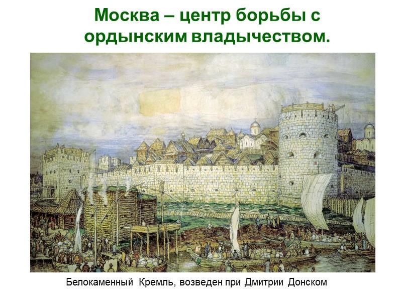Москва – центр борьбы с ордынским владычеством.  Белокаменный Кремль, возведен при Дмитрии Донском