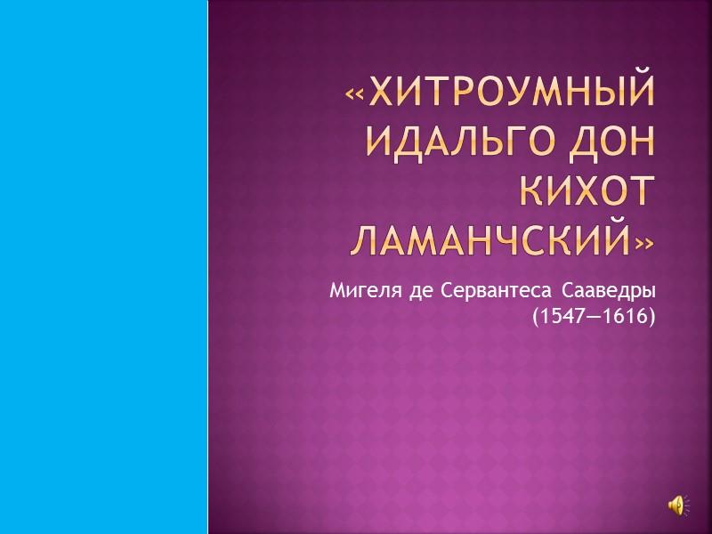 «Хитроумный идальго Дон Кихот Ламанчский» Мигеля де Сервантеса Сааведры (1547—1616)