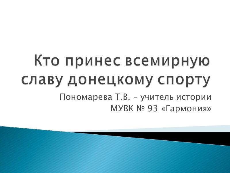 Кто принес всемирную славу донецкому спорту Пономарева Т.В. – учитель истории  МУВК №