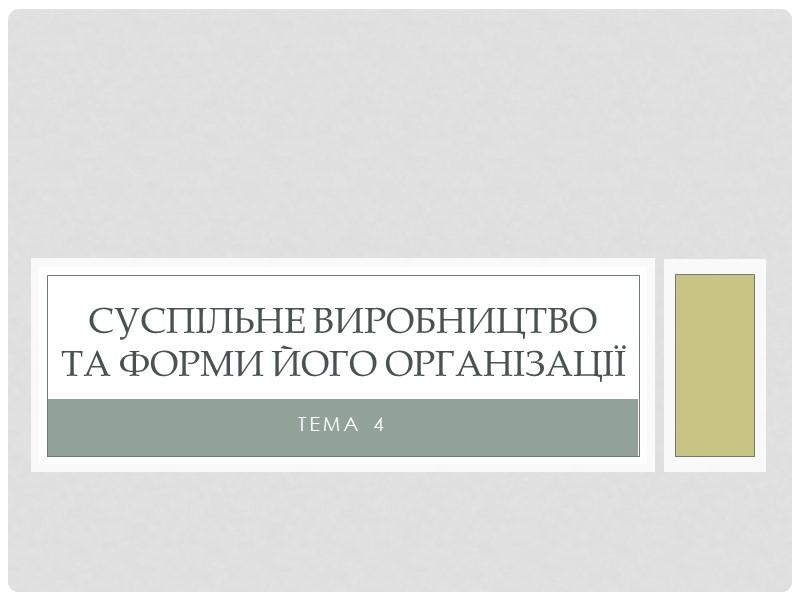 Тема 4 Суспільне виробництво та форми його організації