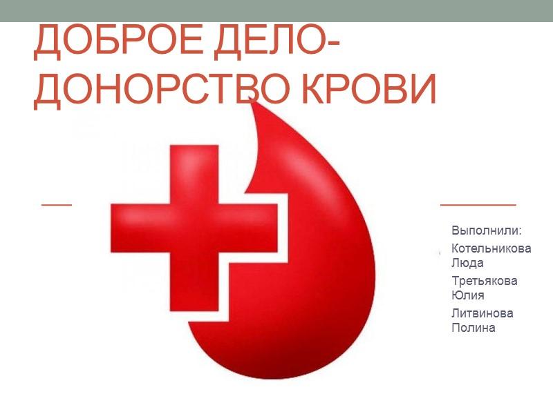 Доброе дело-донорство крови Выполнили: Котельникова Люда Третьякова Юлия Литвинова Полина