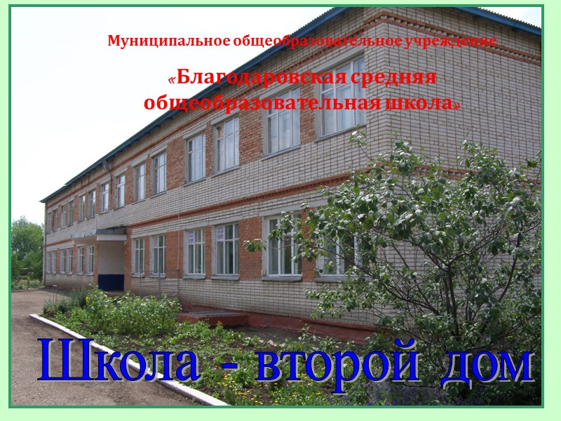 Муниципальное общеобразовательное учреждение «Благодаровская средняя общеобразовательная школа» Школа - второй дом