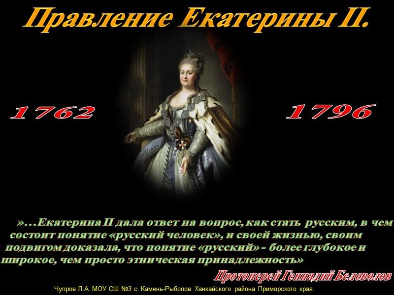 Правление Екатерины II.  1762 1796  Чупров Л.А. МОУ СШ №3 с. Камень-Рыболов