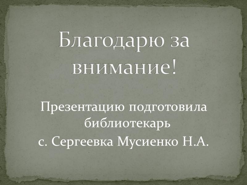 Презентацию подготовила библиотекарь с. Сергеевка Мусиенко Н.А. Благодарю за внимание!