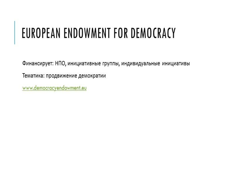 European Endowment for Democracy Финансирует: НПО, инициативные группы, индивидуальные инициативы Тематика: продвижение демократии www.democracyendowment.eu