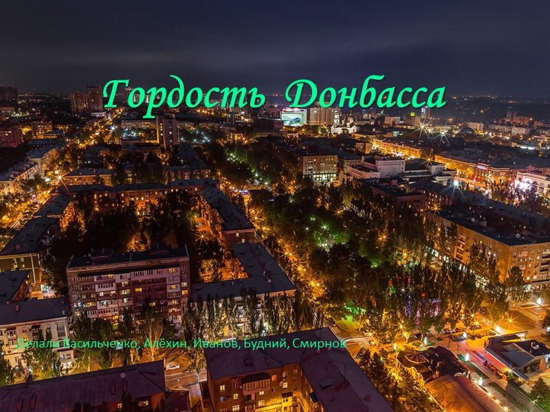 Гордость  Донбасса      Делали Васильченко, Алёхин, Иванов, Будний, Смирнов