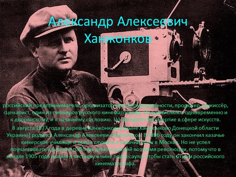 Александр Алексеевич Ханжонков российский предприниматель, организатор кинопромышленности, продюсер, режиссёр, сценарист, один из пионеров русского
