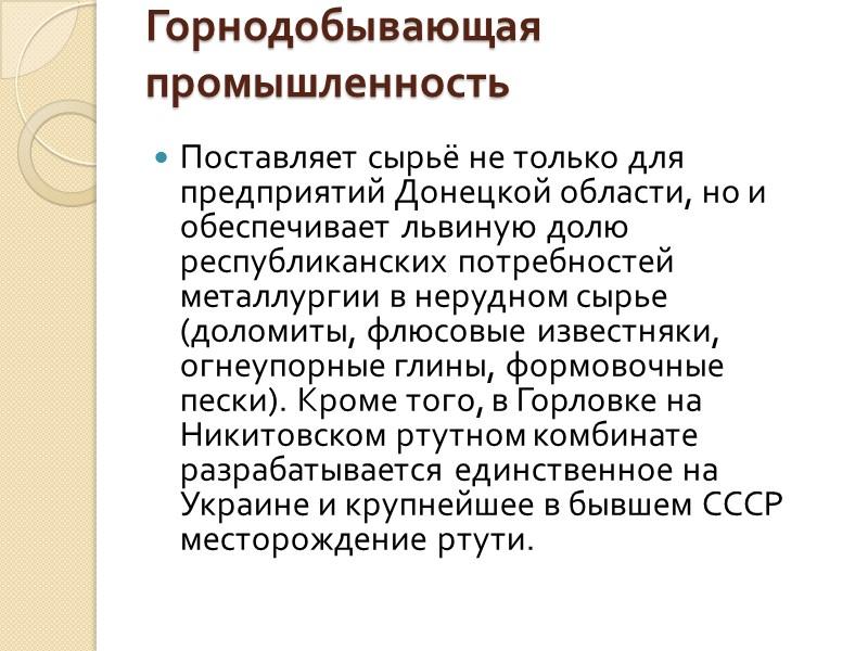 Горнодобывающая промышленность  Поставляет сырьё не только для предприятий Донецкой области, но и обеспечивает