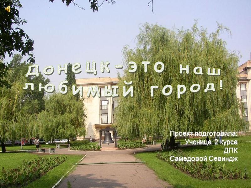 Проект подготовила: Ученица 2 курса ДПК Самедовой Севиндж      Донецк-это