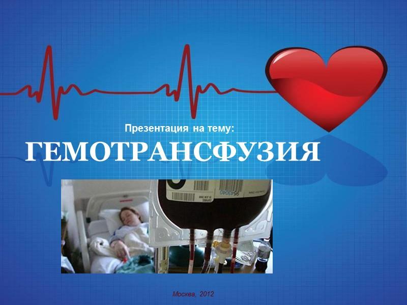 Презентация на тему:  ГЕМОТРАНСФУЗИЯ Москва, 2012