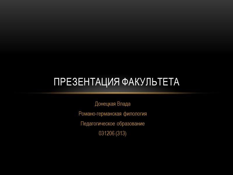 Донецкая Влада Романо-германская филология Педагогическое образование 031206 (313)  Презентация факультета