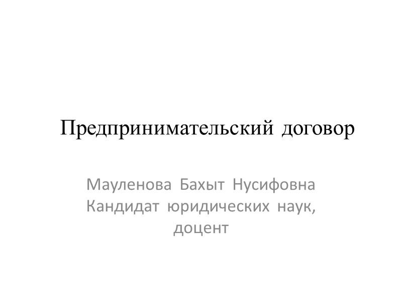 Предпринимательский договор Мауленова  Бахыт  Нусифовна Кандидат  юридических  наук, доцент
