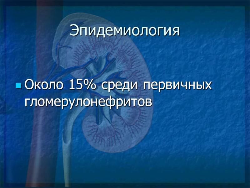 Эпидемиология Около 15% среди первичных гломерулонефритов