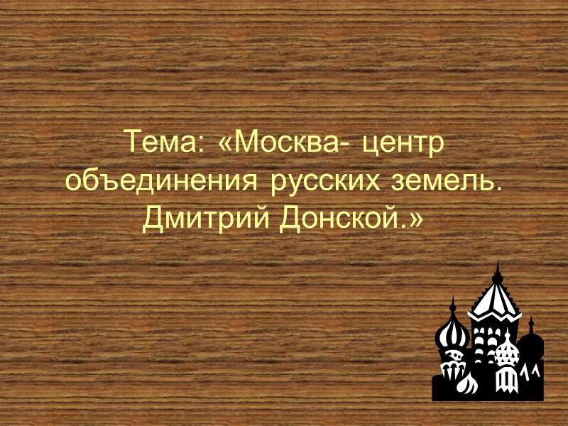 Тема: «Москва- центр объединения русских земель. Дмитрий Донской.»