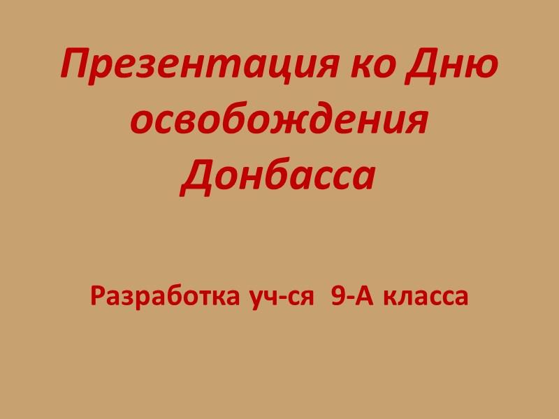 Презентация ко Дню освобождения Донбасса   Разработка уч-ся  9-А класса