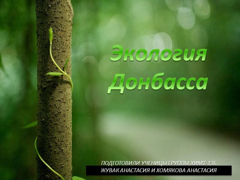 Экология Донбасса       Подготовили ученицы группы ХИМТ-13Б Жувак Анастасия