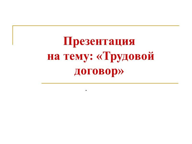 Презентация  на тему: «Трудовой договор»  .