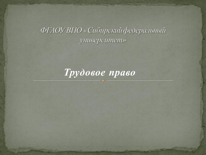 Трудовое право  ФГАОУ ВПО «Сибирский федеральный университет»