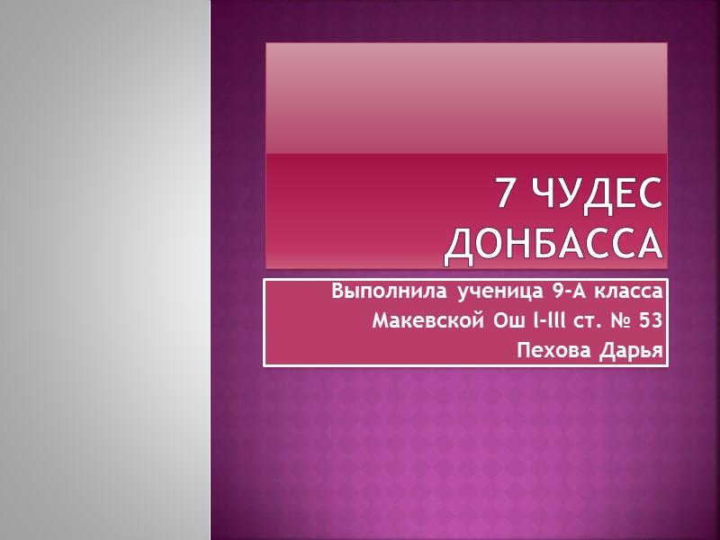 7 чудес Донбасса Выполнила ученица 9-А класса Макевской Ош l-lll ст. № 53 Пехова