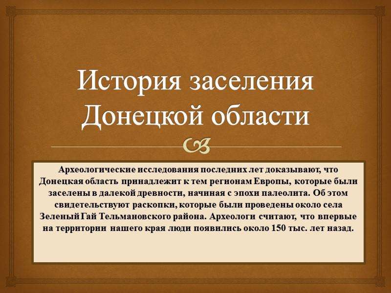 История заселения Донецкой области Археологические исследования последних лет доказывают, что Донецкая область принадлежит к