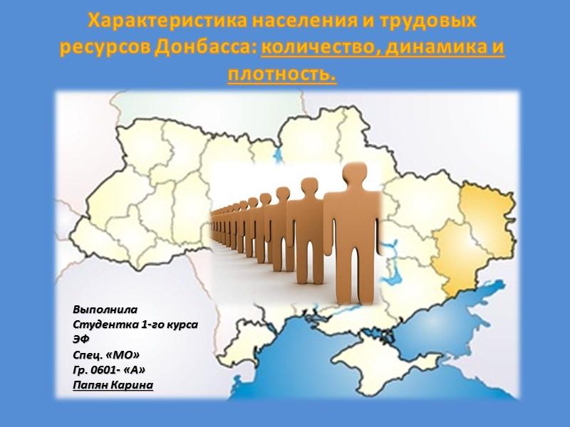 Характеристика населения и трудовых ресурсов Донбасса: количество, динамика и плотность. Выполнила Студентка 1-го курса