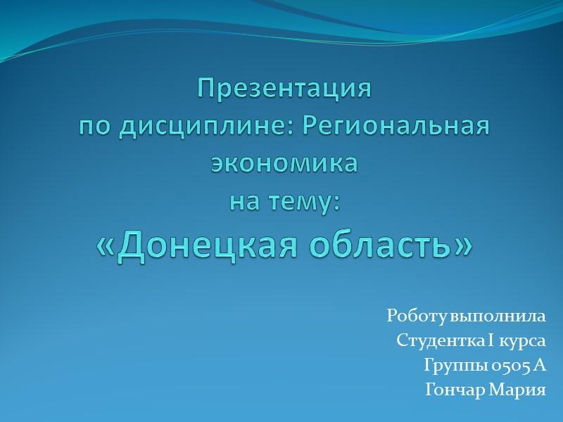 Презентация  по дисциплине: Региональная экономика на тему: «Донецкая область» Роботу выполнила Студентка I