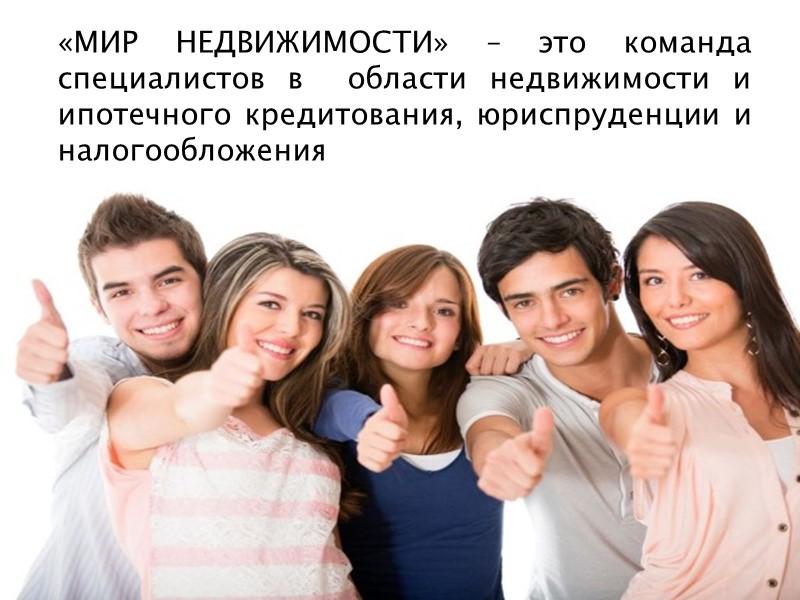 «МИР НЕДВИЖИМОСТИ» – это команда специалистов в  области недвижимости и ипотечного кредитования, юриспруденции