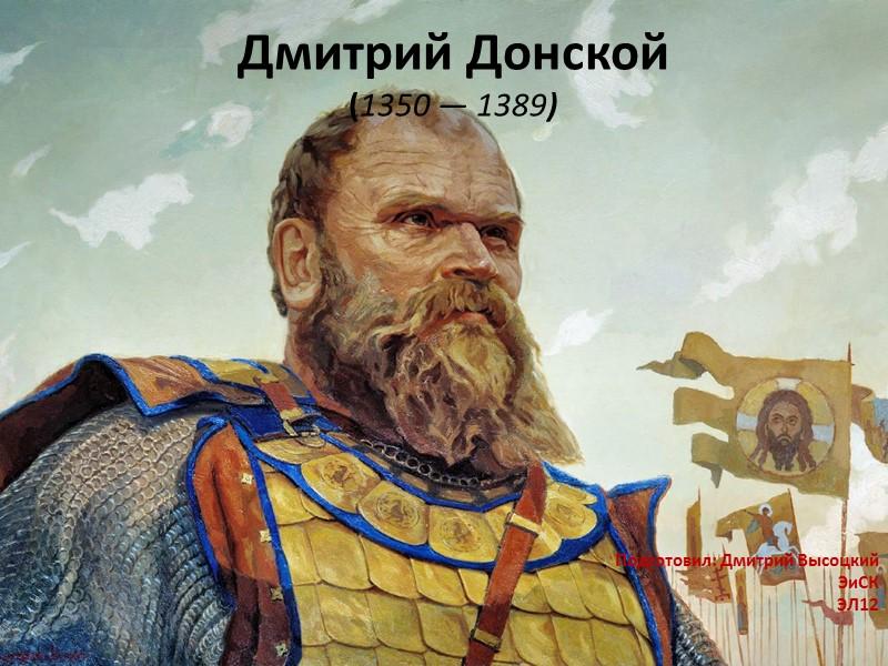Дмитрий Донской (1350 — 1389) Подготовил: Дмитрий Высоцкий ЭиСК ЭЛ12