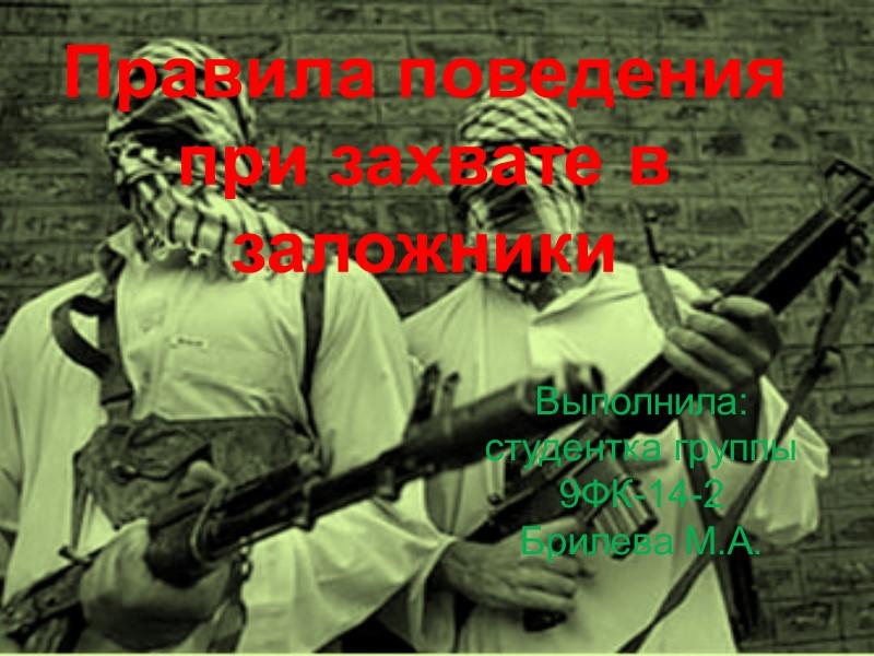 Правила поведения при захвате в заложники Выполнила: студентка группы 9ФК-14-2 Брилева М.А.